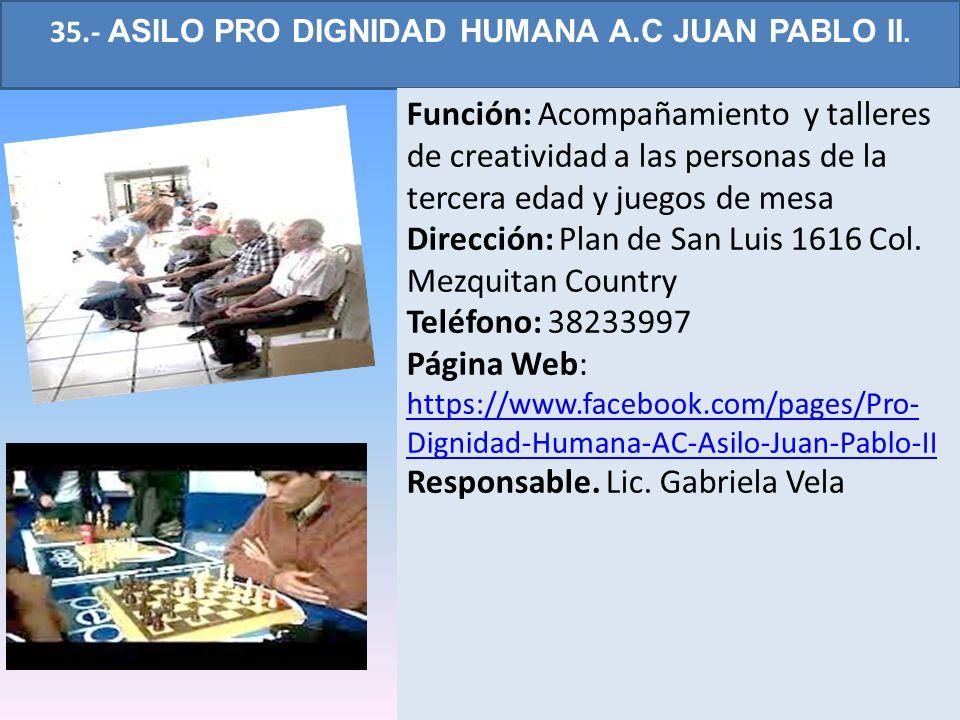 35.- ASILO PRO DIGNIDAD HUMANA A.C JUAN PABLO II. Función: Acompañamiento y talleres de creatividad a las personas de la tercera edad y juegos de mesa