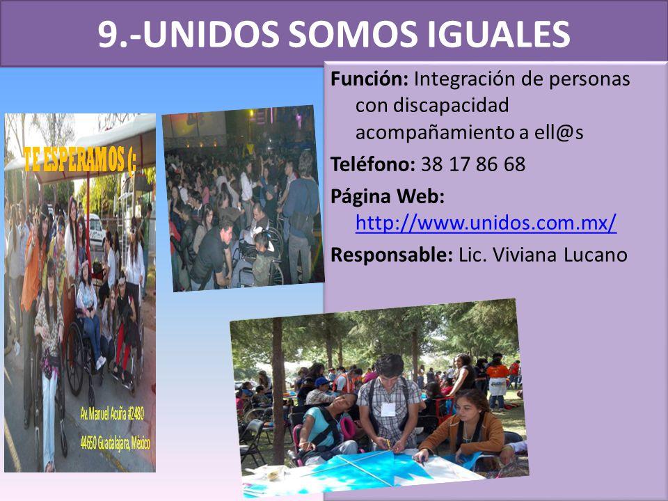 9.-UNIDOS SOMOS IGUALES Función: Integración de personas con discapacidad acompañamiento a ell@s Teléfono: 38 17 86 68 Página Web: http://www.unidos.com.mx/ http://www.unidos.com.mx/ Responsable: Lic.