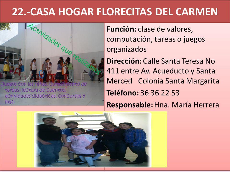 22.-CASA HOGAR FLORECITAS DEL CARMEN Función: clase de valores, computación, tareas o juegos organizados Dirección: Calle Santa Teresa No 411 entre Av.