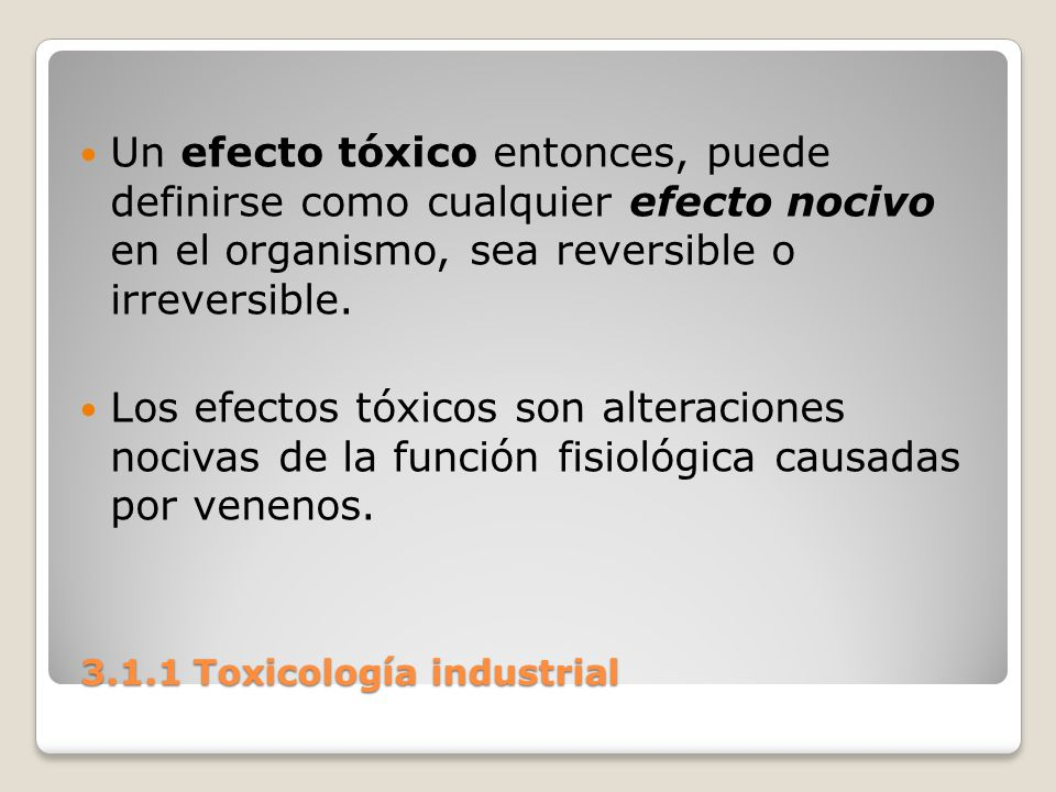 3.1.1 Toxicología industrial 3.1.1 Toxicología industrial Un efecto tóxico entonces, puede definirse como cualquier efecto nocivo en el organismo, sea
