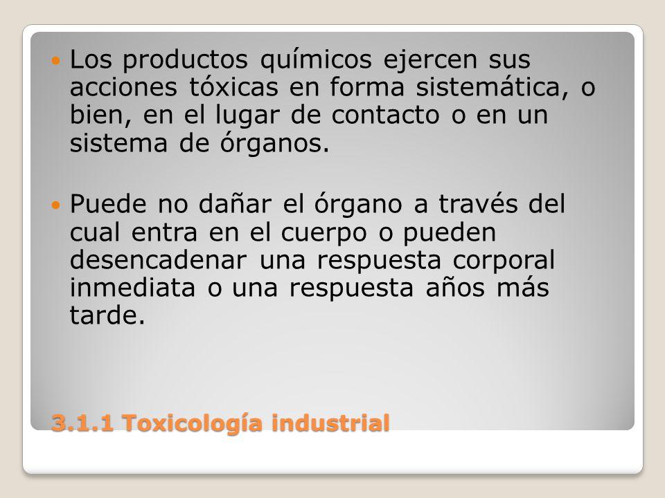 3.1.1 Toxicología industrial 3.1.1 Toxicología industrial Los productos químicos ejercen sus acciones tóxicas en forma sistemática, o bien, en el luga