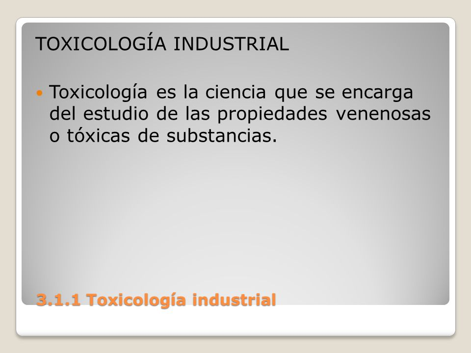 3.1.1 Toxicología industrial 3.1.1 Toxicología industrial Es una rama de la medicina que estudia los efectos de las toxinas o venenos vegetales, animales y minerales, tanto como tratamiento o por intoxicación.