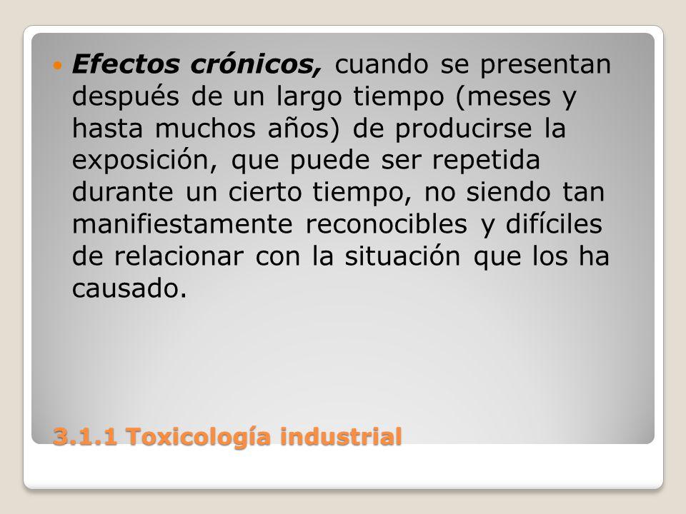 3.1.1 Toxicología industrial 3.1.1 Toxicología industrial Efectos crónicos, cuando se presentan después de un largo tiempo (meses y hasta muchos años)