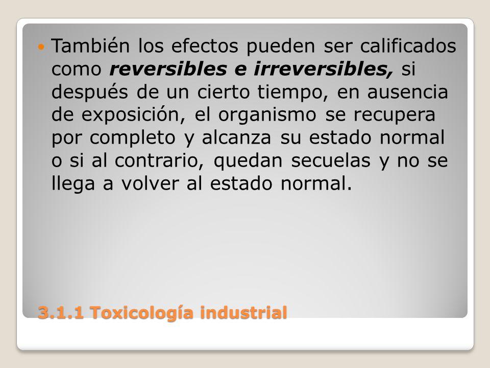 3.1.1 Toxicología industrial 3.1.1 Toxicología industrial También los efectos pueden ser calificados como reversibles e irreversibles, si después de u