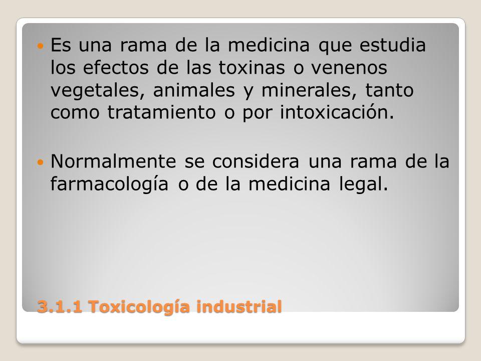 3.1.1 Toxicología industrial 3.1.1 Toxicología industrial Es una rama de la medicina que estudia los efectos de las toxinas o venenos vegetales, anima
