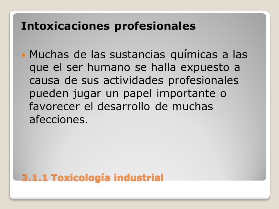 3.1.1 Toxicología industrial 3.1.1 Toxicología industrial Intoxicaciones profesionales Muchas de las sustancias químicas a las que el ser humano se ha