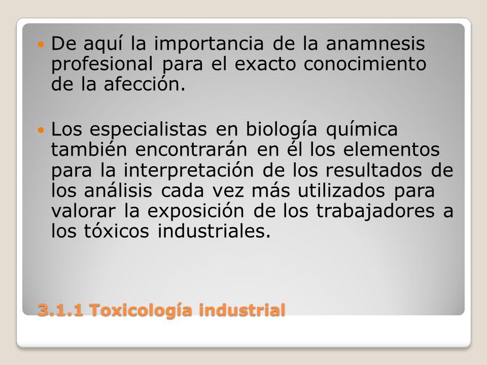 3.1.1 Toxicología industrial 3.1.1 Toxicología industrial De aquí la importancia de la anamnesis profesional para el exacto conocimiento de la afecció