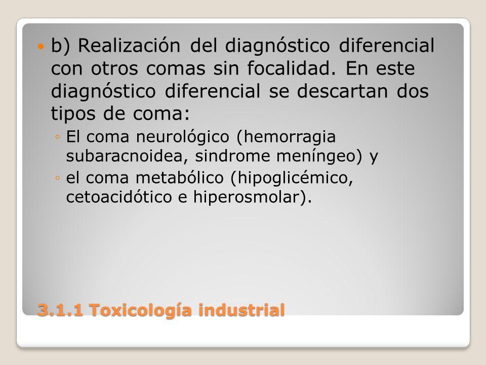 3.1.1 Toxicología industrial 3.1.1 Toxicología industrial b) Realización del diagnóstico diferencial con otros comas sin focalidad. En este diagnóstic