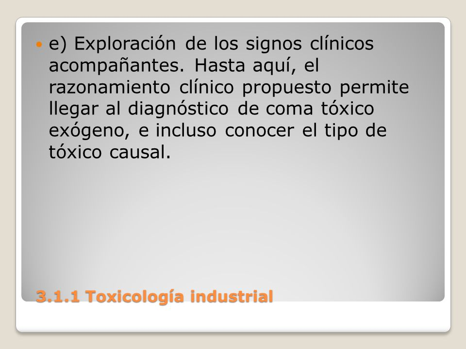 3.1.1 Toxicología industrial 3.1.1 Toxicología industrial e) Exploración de los signos clínicos acompañantes. Hasta aquí, el razonamiento clínico prop