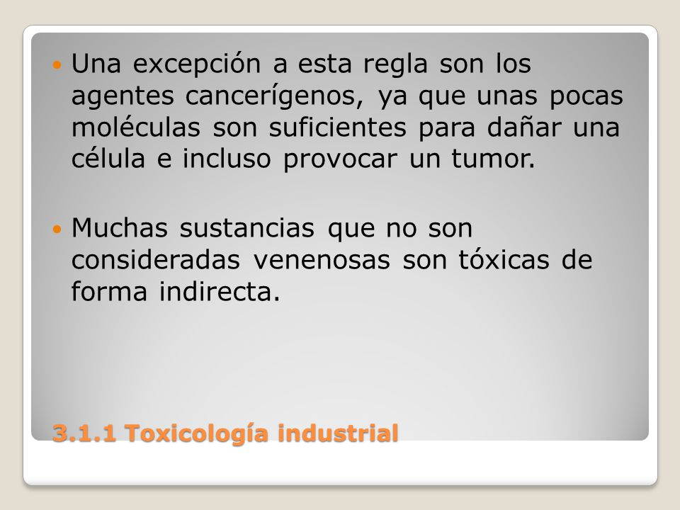 3.1.1 Toxicología industrial 3.1.1 Toxicología industrial Una excepción a esta regla son los agentes cancerígenos, ya que unas pocas moléculas son suf