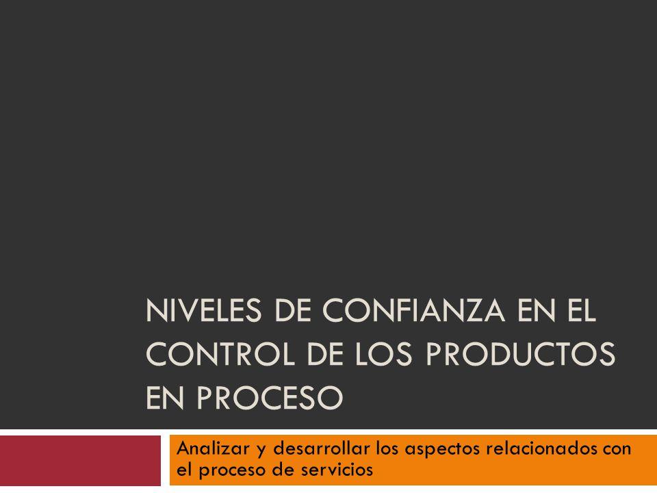 NIVELES DE CONFIANZA EN EL CONTROL DE LOS PRODUCTOS EN PROCESO Analizar y desarrollar los aspectos relacionados con el proceso de servicios