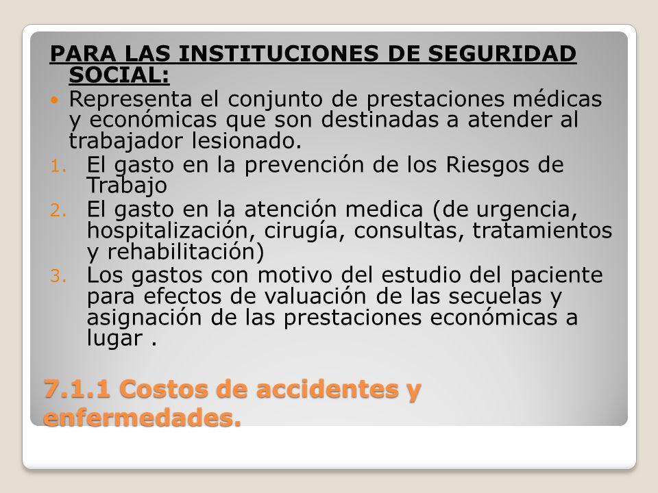 7.1.1 Costos de accidentes y enfermedades. PARA LAS INSTITUCIONES DE SEGURIDAD SOCIAL: Representa el conjunto de prestaciones médicas y económicas que