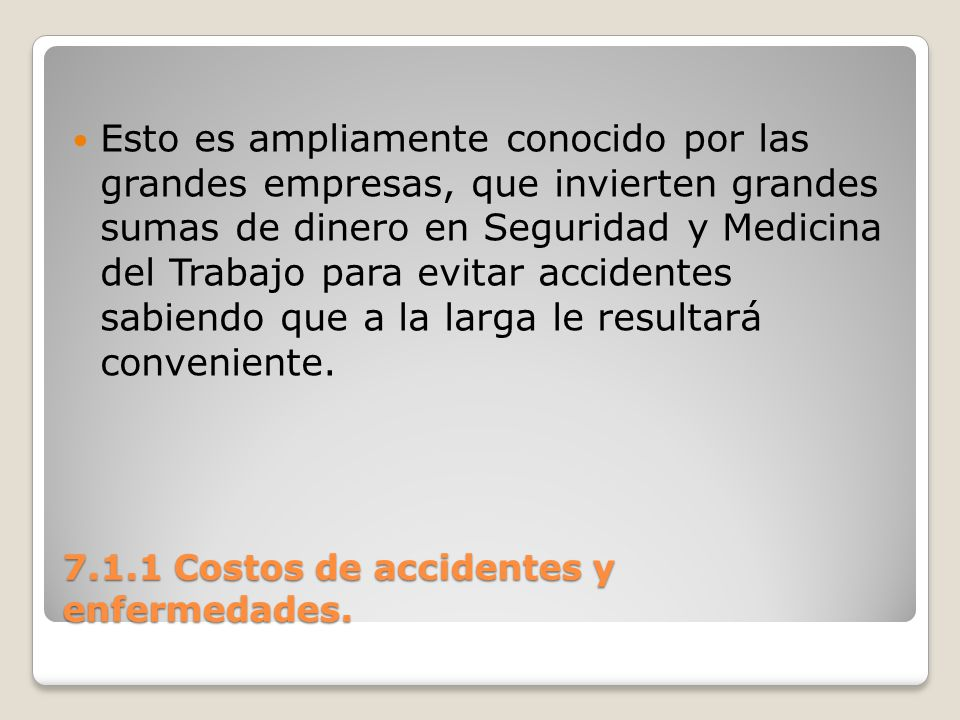 7.1.1 Costos de accidentes y enfermedades. Esto es ampliamente conocido por las grandes empresas, que invierten grandes sumas de dinero en Seguridad y