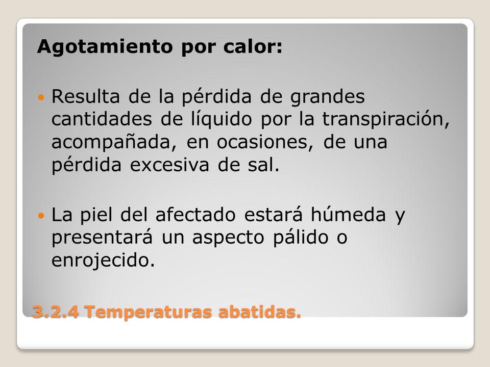 3.2.4 Temperaturas abatidas. Agotamiento por calor: Resulta de la pérdida de grandes cantidades de líquido por la transpiración, acompañada, en ocasio