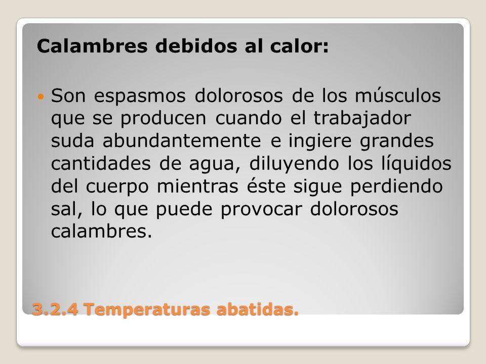 3.2.4 Temperaturas abatidas. Calambres debidos al calor: Son espasmos dolorosos de los músculos que se producen cuando el trabajador suda abundantemen