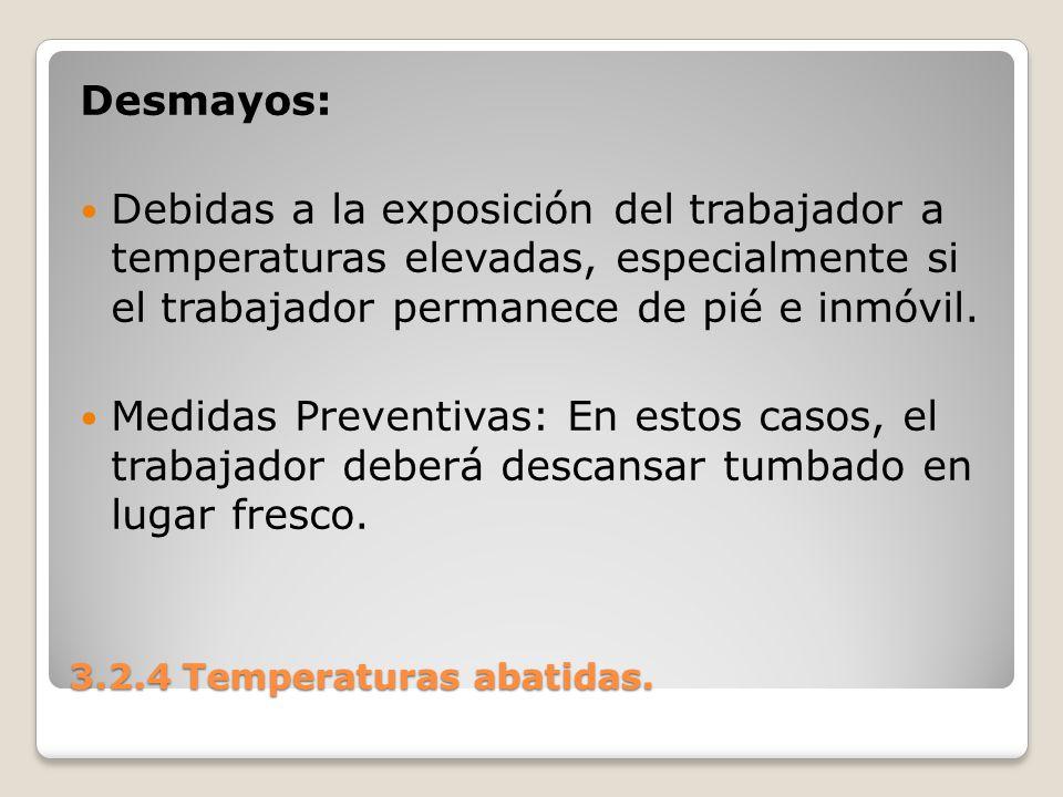 3.2.4 Temperaturas abatidas. Desmayos: Debidas a la exposición del trabajador a temperaturas elevadas, especialmente si el trabajador permanece de pié