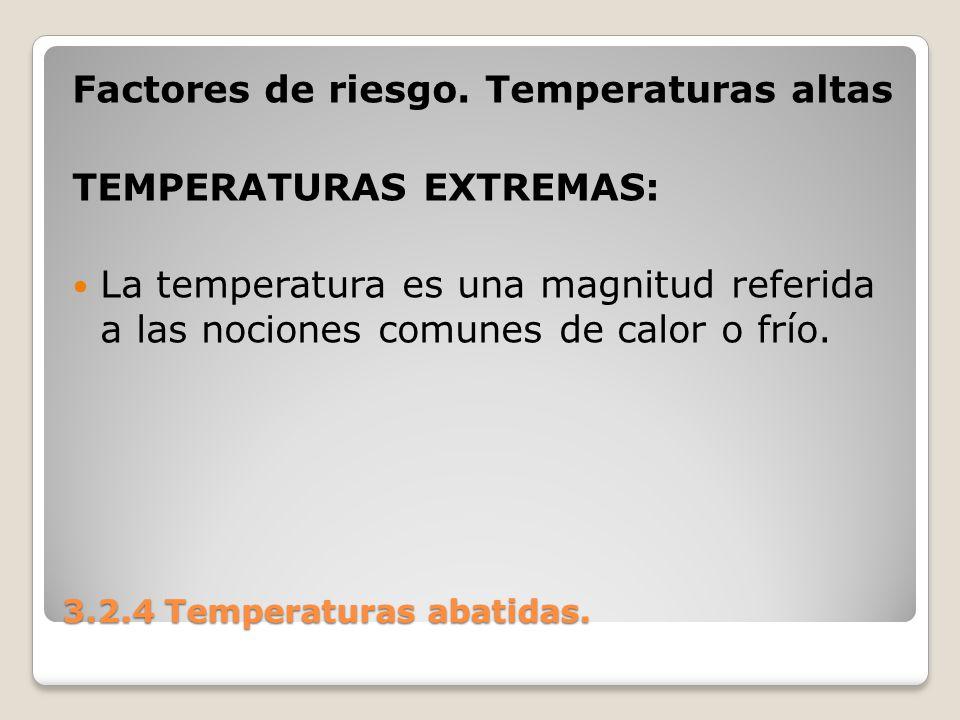 3.2.4 Temperaturas abatidas. Factores de riesgo. Temperaturas altas TEMPERATURAS EXTREMAS: La temperatura es una magnitud referida a las nociones comu