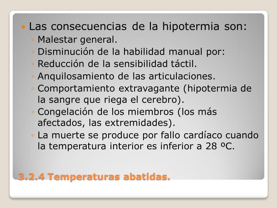 3.2.4 Temperaturas abatidas. Las consecuencias de la hipotermia son: Malestar general. Disminución de la habilidad manual por: Reducción de la sensibi