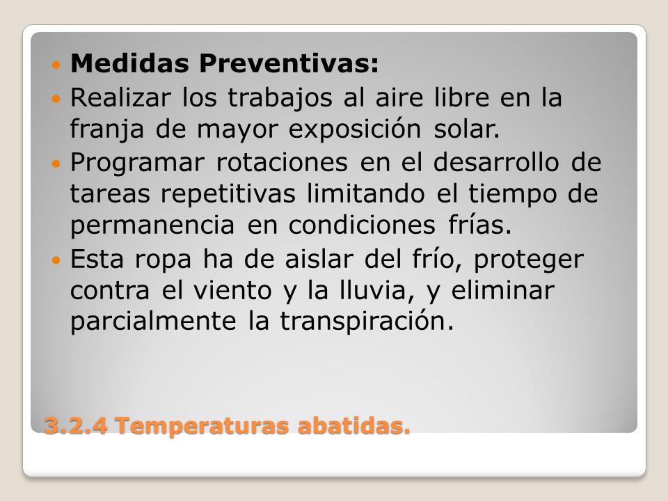 3.2.4 Temperaturas abatidas. Medidas Preventivas: Realizar los trabajos al aire libre en la franja de mayor exposición solar. Programar rotaciones en