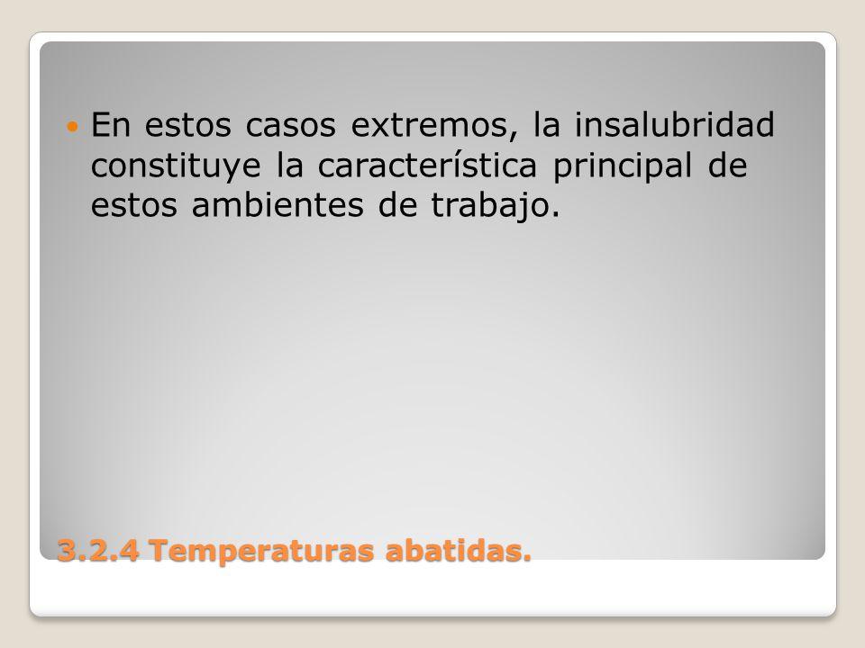 3.2.4 Temperaturas abatidas. En estos casos extremos, la insalubridad constituye la característica principal de estos ambientes de trabajo.