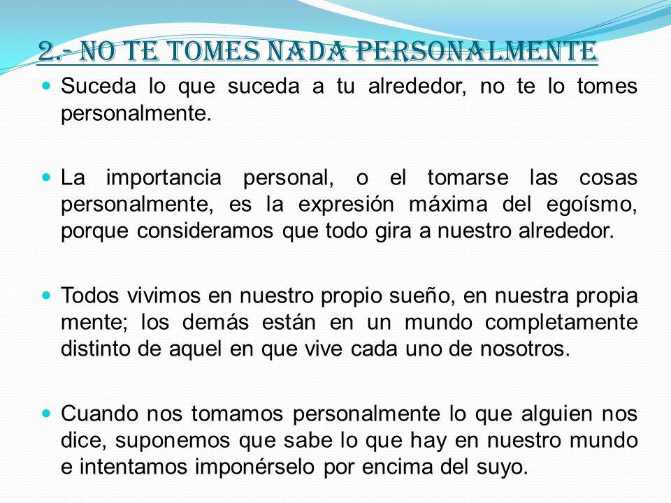 2.- NO TE TOMES NADA PERSONALMENTE Suceda lo que suceda a tu alrededor, no te lo tomes personalmente.