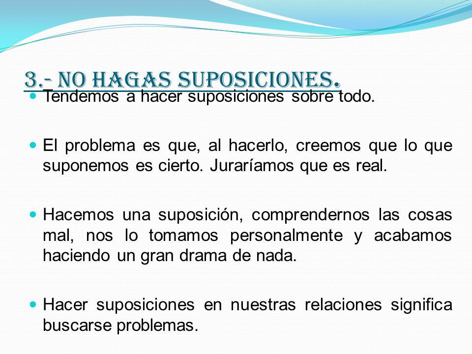 3.- no hagas suposiciones.Tendemos a hacer suposiciones sobre todo.