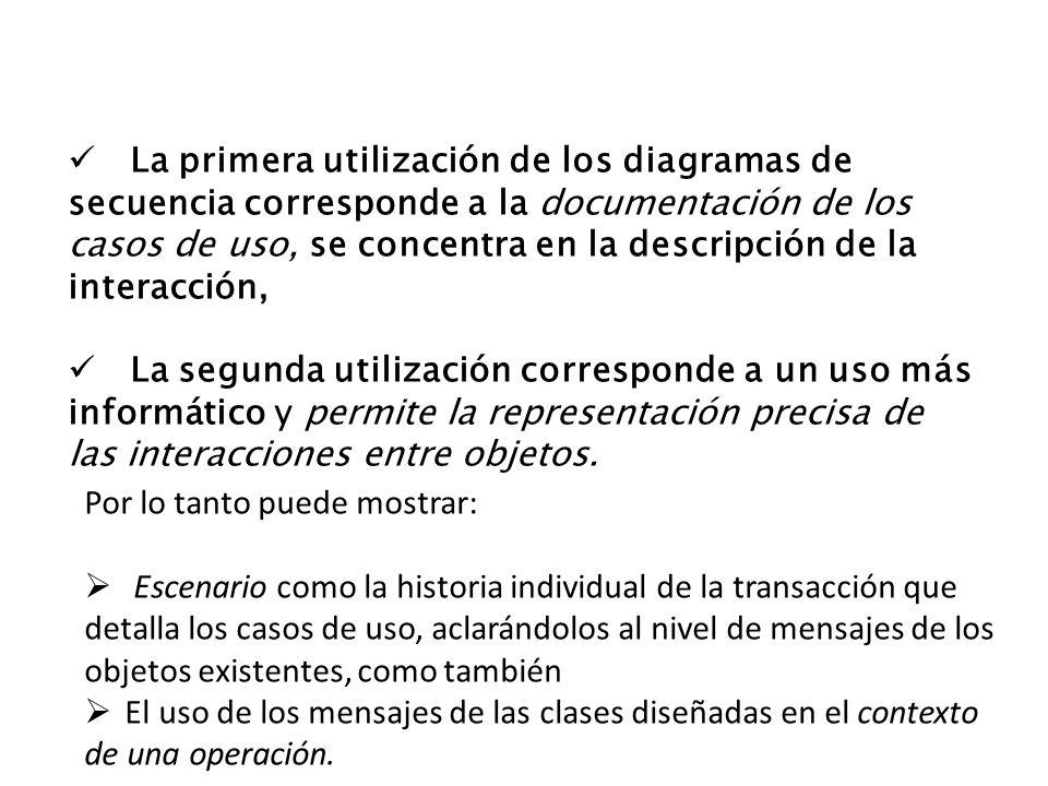 La primera utilización de los diagramas de secuencia corresponde a la documentación de los casos de uso, se concentra en la descripción de la interacc