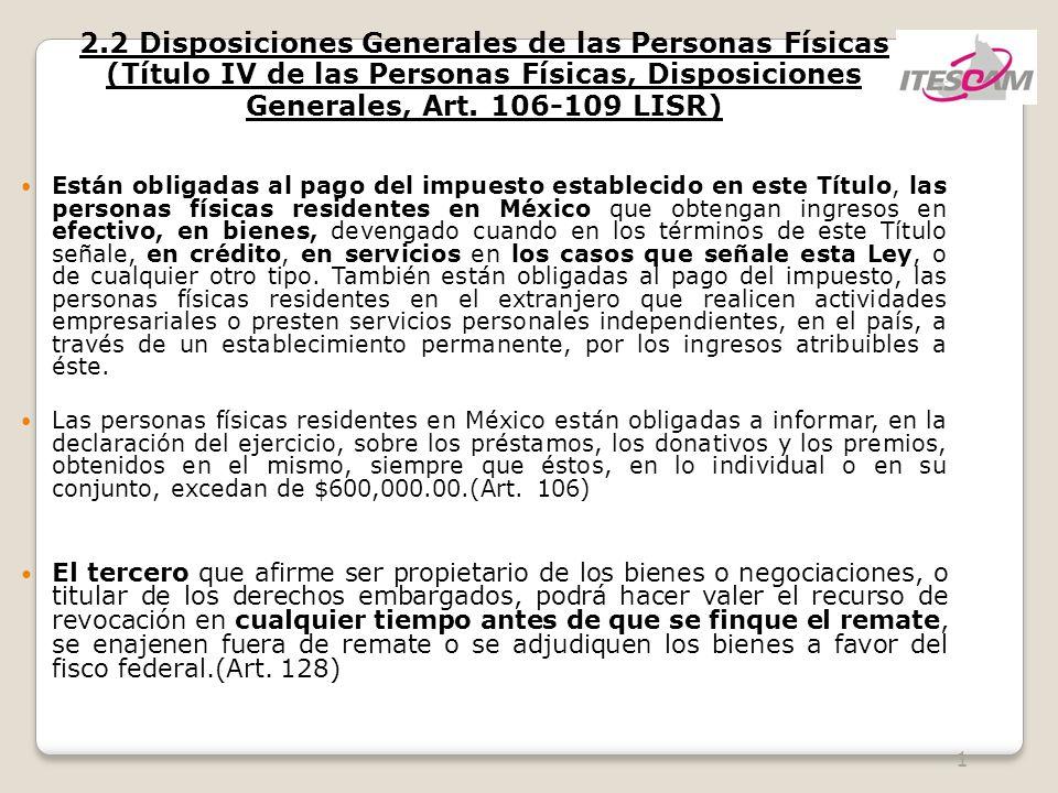 2 2.2 Disposiciones Generales de las Personas Físicas Están obligadas al pago del impuesto establecido en este Título, las personas físicas residentes en México que obtengan ingresos en efectivo, en bienes, devengado cuando en los términos de este Título señale, en crédito, en servicios en los casos que señale esta Ley, o de cualquier otro tipo.