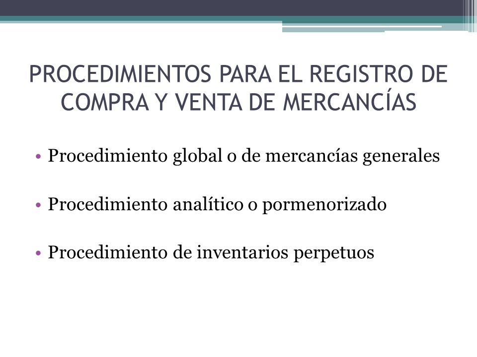 PROCEDIMIENTOS PARA EL REGISTRO DE COMPRA Y VENTA DE MERCANCÍAS Procedimiento global o de mercancías generales Procedimiento analítico o pormenorizado Procedimiento de inventarios perpetuos