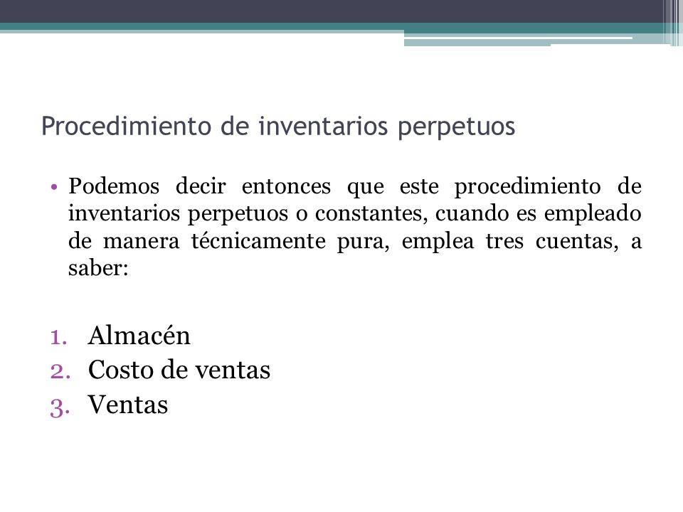 Procedimiento de inventarios perpetuos Podemos decir entonces que este procedimiento de inventarios perpetuos o constantes, cuando es empleado de mane
