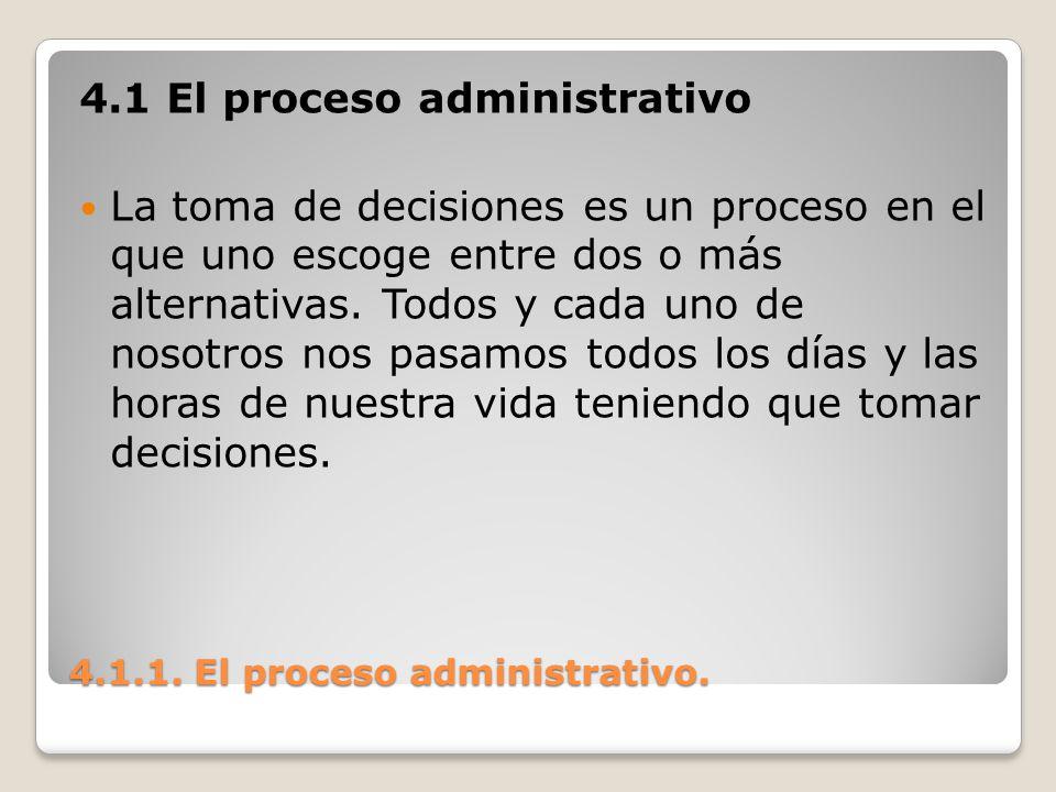 4.1.1. El proceso administrativo. 4.1 El proceso administrativo La toma de decisiones es un proceso en el que uno escoge entre dos o más alternativas.