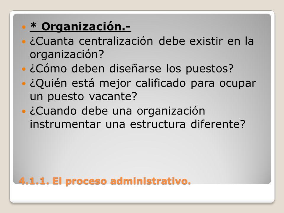 4.1.1. El proceso administrativo. * Organización.- ¿Cuanta centralización debe existir en la organización? ¿Cómo deben diseñarse los puestos? ¿Quién e