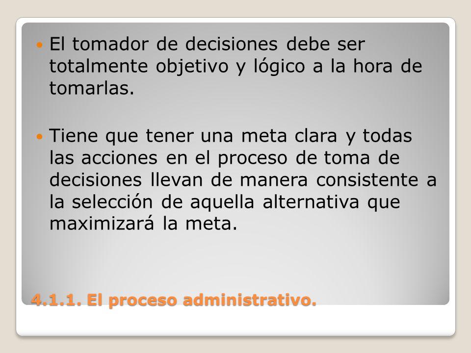 4.1.1. El proceso administrativo. El tomador de decisiones debe ser totalmente objetivo y lógico a la hora de tomarlas. Tiene que tener una meta clara