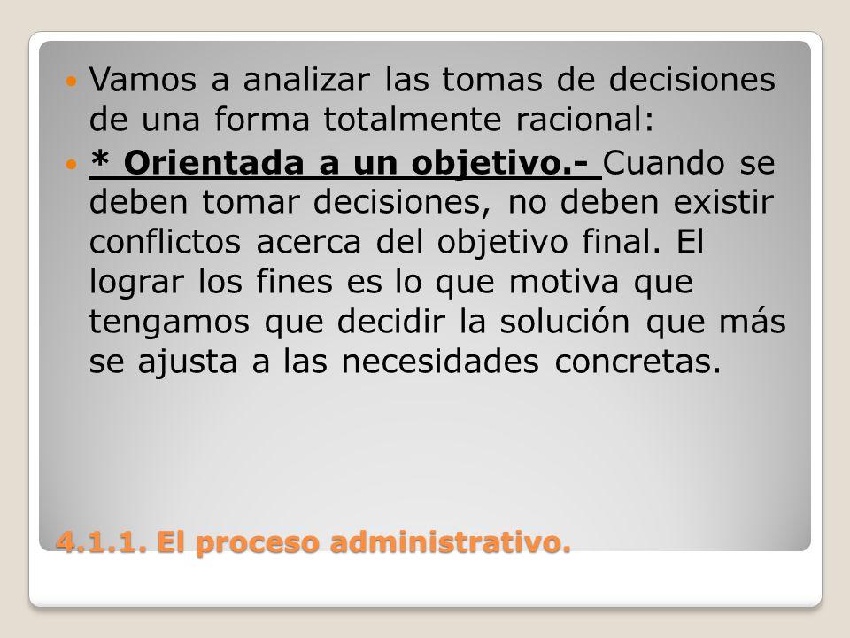 4.1.1. El proceso administrativo. Vamos a analizar las tomas de decisiones de una forma totalmente racional: * Orientada a un objetivo.- Cuando se deb