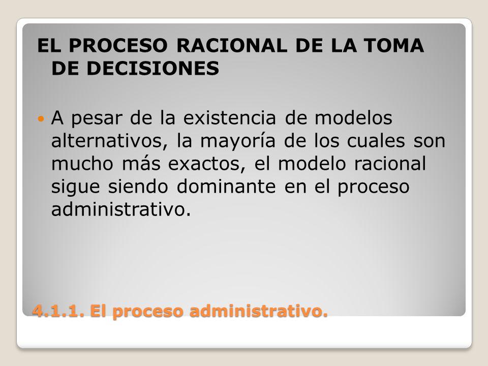 4.1.1. El proceso administrativo. EL PROCESO RACIONAL DE LA TOMA DE DECISIONES A pesar de la existencia de modelos alternativos, la mayoría de los cua