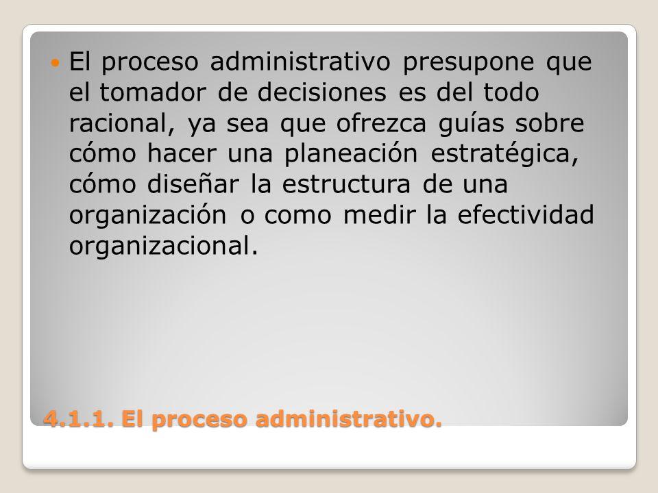 4.1.1. El proceso administrativo. El proceso administrativo presupone que el tomador de decisiones es del todo racional, ya sea que ofrezca guías sobr