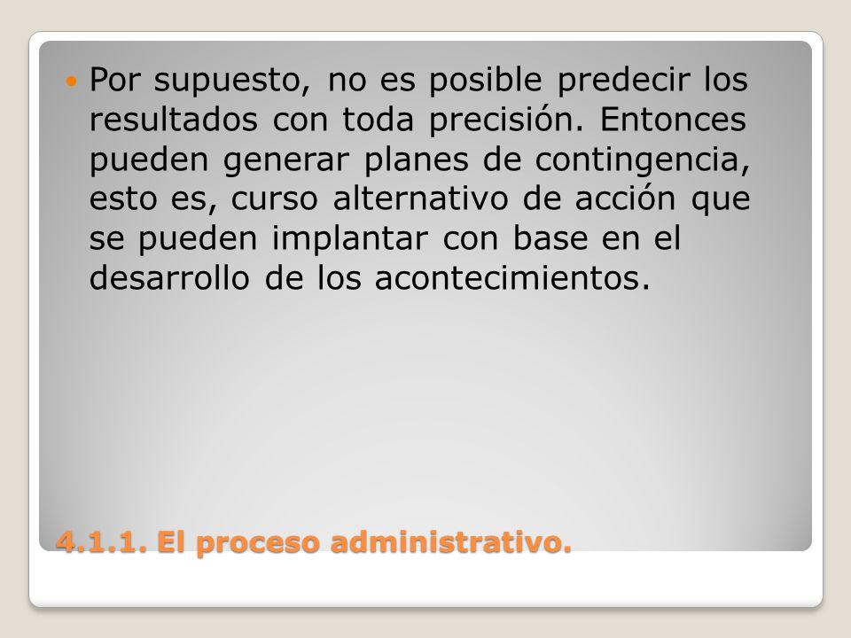 4.1.1. El proceso administrativo. Por supuesto, no es posible predecir los resultados con toda precisión. Entonces pueden generar planes de contingenc