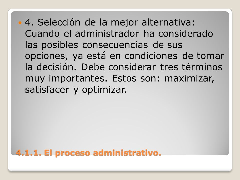 4.1.1. El proceso administrativo. 4. Selección de la mejor alternativa: Cuando el administrador ha considerado las posibles consecuencias de sus opcio