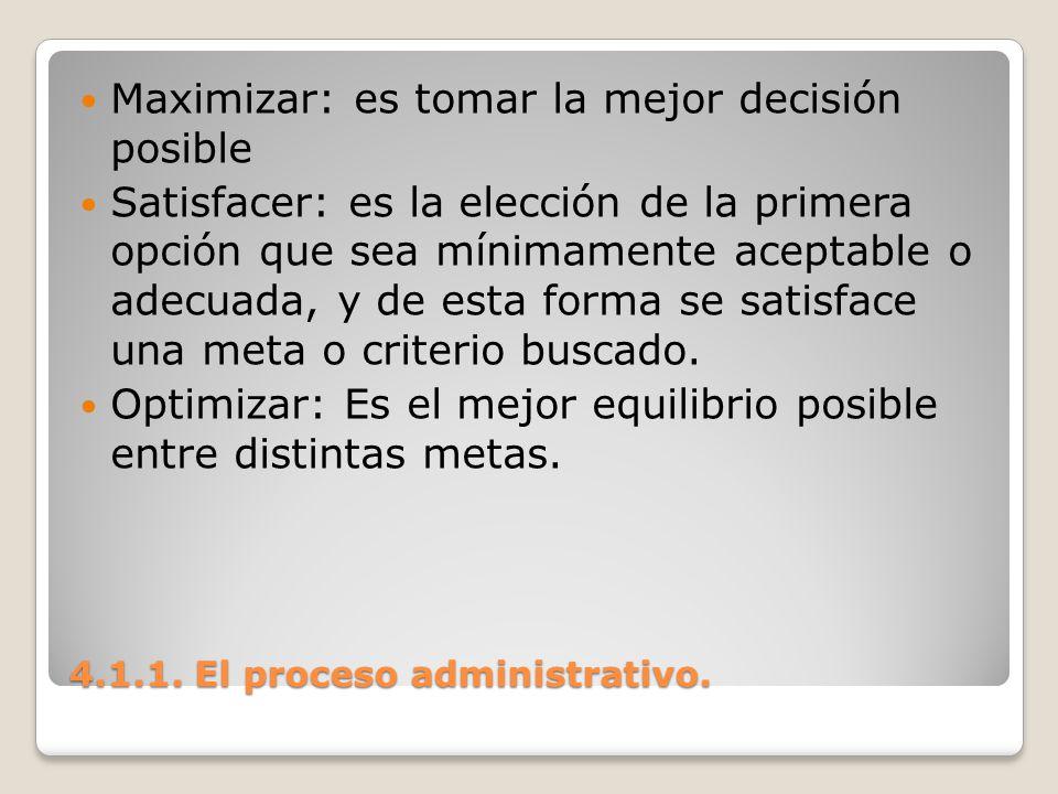 4.1.1. El proceso administrativo. Maximizar: es tomar la mejor decisión posible Satisfacer: es la elección de la primera opción que sea mínimamente ac