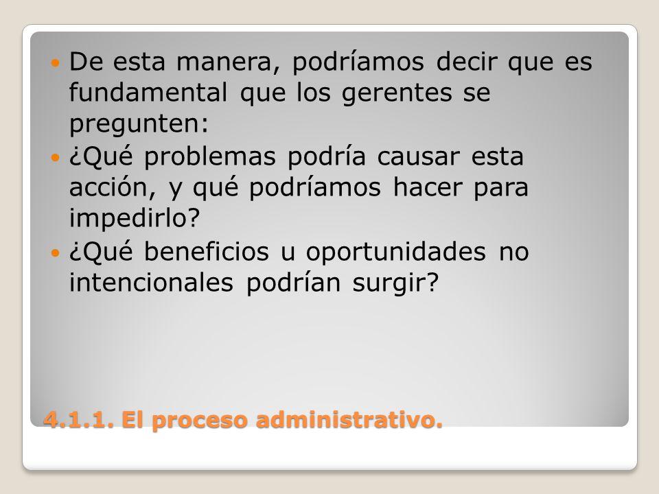 4.1.1. El proceso administrativo. De esta manera, podríamos decir que es fundamental que los gerentes se pregunten: ¿Qué problemas podría causar esta