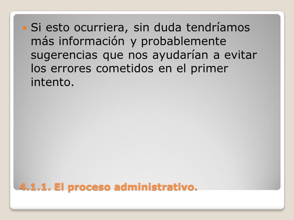 4.1.1. El proceso administrativo. Si esto ocurriera, sin duda tendríamos más información y probablemente sugerencias que nos ayudarían a evitar los er