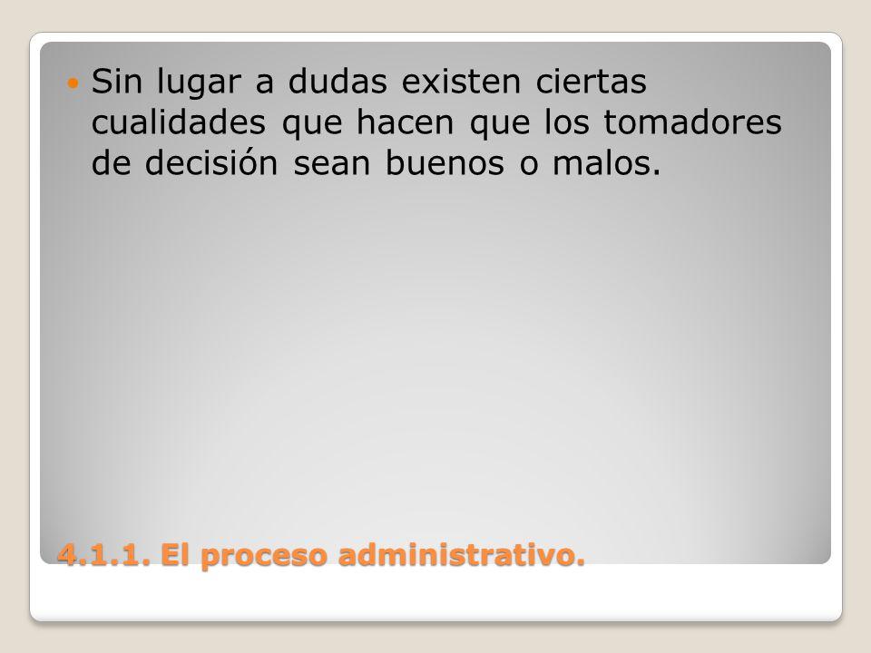 4.1.1. El proceso administrativo. Sin lugar a dudas existen ciertas cualidades que hacen que los tomadores de decisión sean buenos o malos.