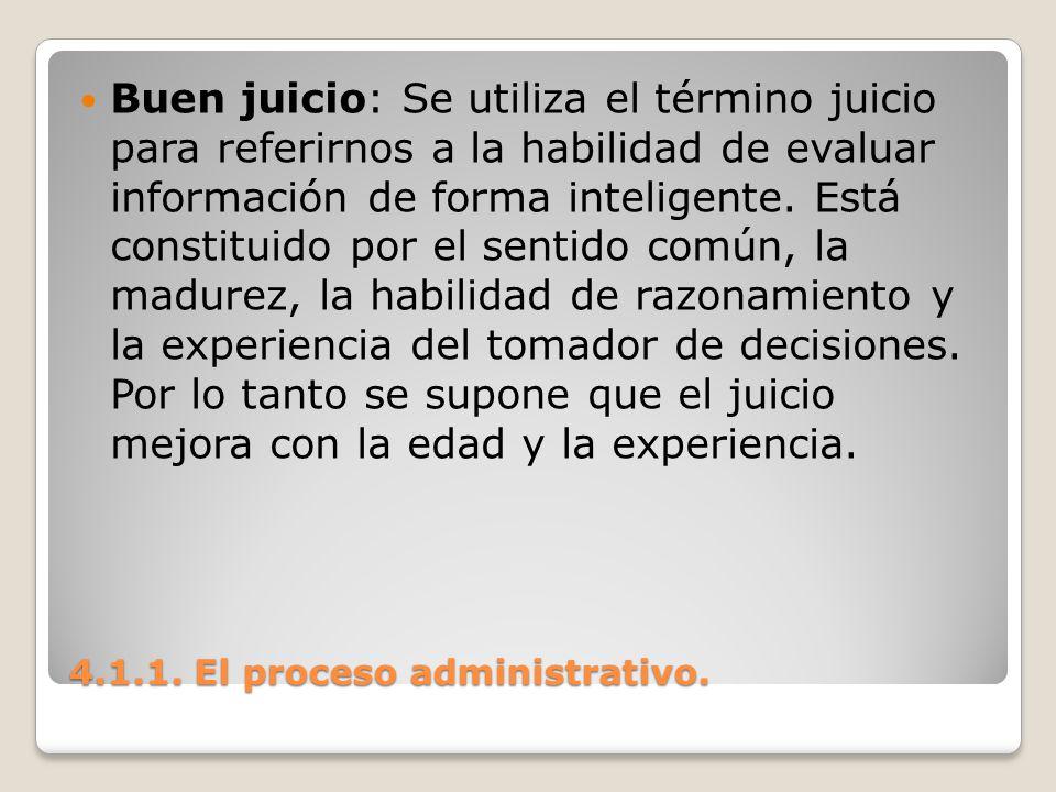 4.1.1. El proceso administrativo. Buen juicio: Se utiliza el término juicio para referirnos a la habilidad de evaluar información de forma inteligente