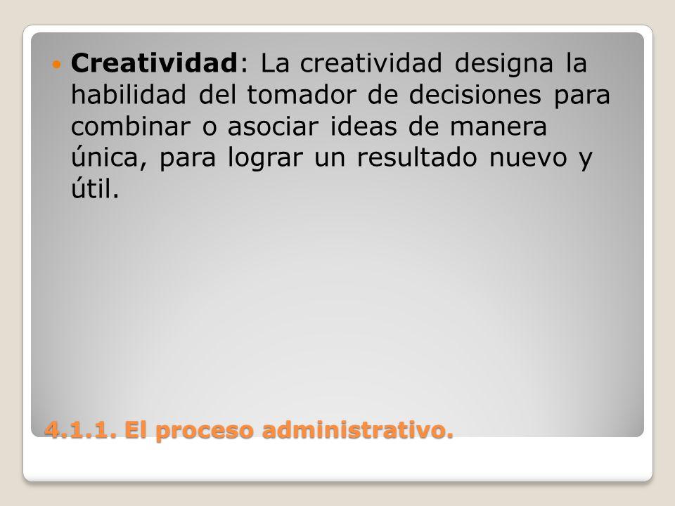 4.1.1. El proceso administrativo. Creatividad: La creatividad designa la habilidad del tomador de decisiones para combinar o asociar ideas de manera ú