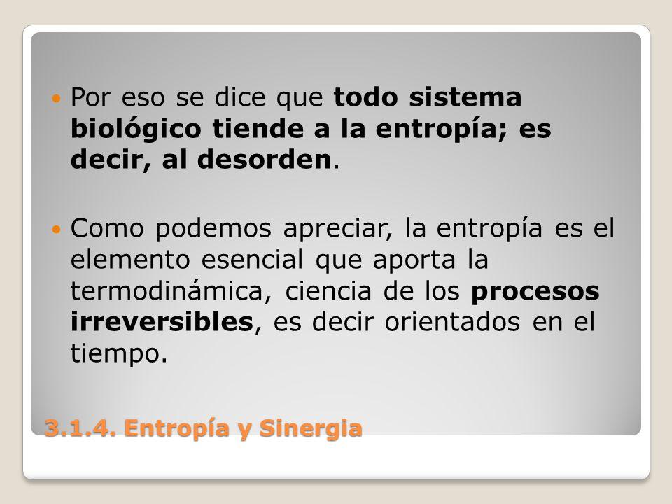 3.1.4. Entropía y Sinergia Por eso se dice que todo sistema biológico tiende a la entropía; es decir, al desorden. Como podemos apreciar, la entropía