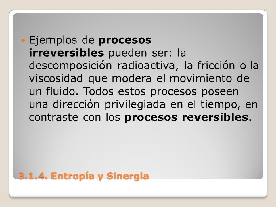 3.1.4. Entropía y Sinergia Ejemplos de procesos irreversibles pueden ser: la descomposición radioactiva, la fricción o la viscosidad que modera el mov