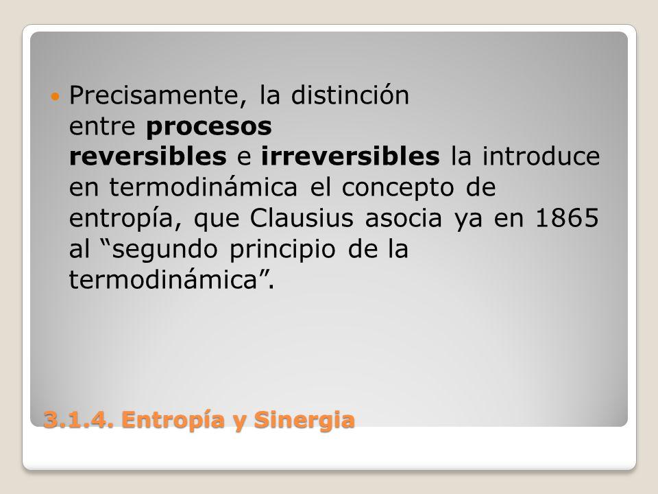 3.1.4. Entropía y Sinergia Precisamente, la distinción entre procesos reversibles e irreversibles la introduce en termodinámica el concepto de entropí