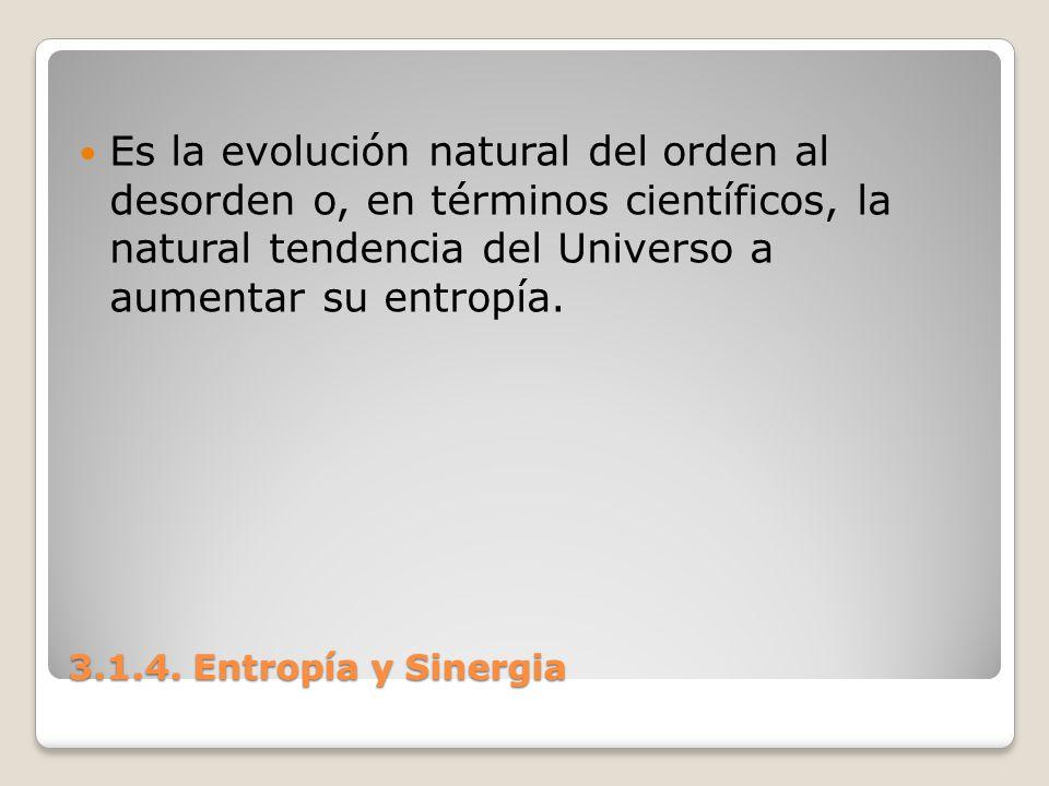 3.1.4. Entropía y Sinergia Es la evolución natural del orden al desorden o, en términos científicos, la natural tendencia del Universo a aumentar su e