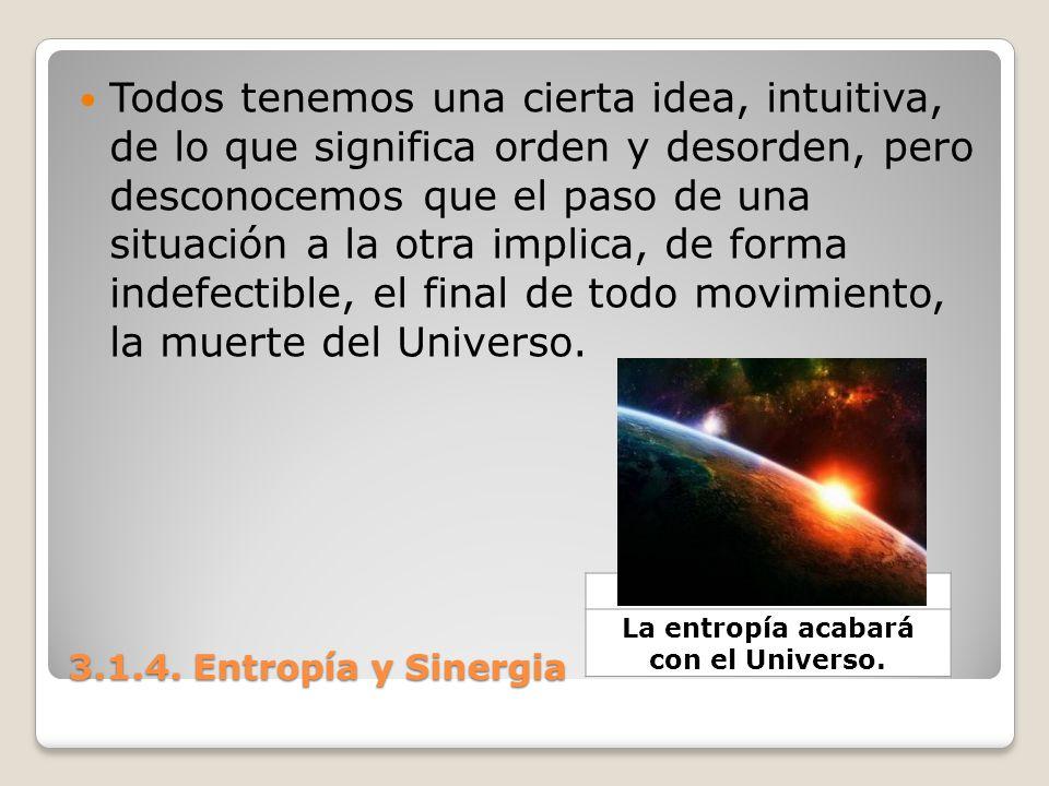 3.1.4. Entropía y Sinergia Todos tenemos una cierta idea, intuitiva, de lo que significa orden y desorden, pero desconocemos que el paso de una situac