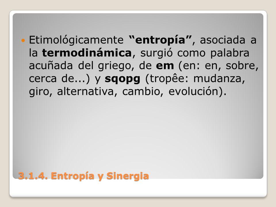 3.1.4. Entropía y Sinergia Etimológicamente entropía, asociada a la termodinámica, surgió como palabra acuñada del griego, de em (en: en, sobre, cerca